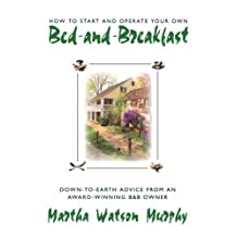 How to Start and Operate Your Own Bed-and-Breakfast: Down-To-Earth Advice from an Award-Winning B&B Owner