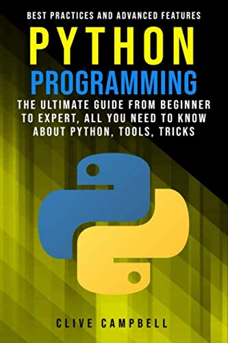 PYTHON PROGRAMMING: The Ultimate Guide from Beginner to Expert, All you Need to Know about Python, Tools, Tricks, Best Practices and Advanced Features