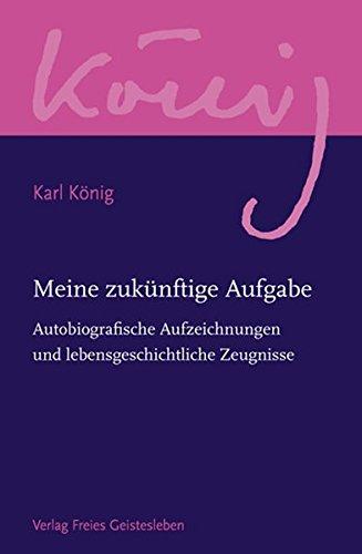 Meine zukünftige Aufgabe: Autobiografische Aufzeichnungen und lebensgeschichtliche Zeugnisse (Karl König Werkausgabe)