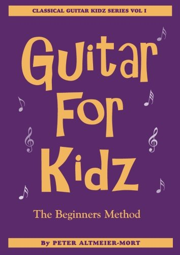 Guitar For Kidz - The Beginner's Method: Classical Guitar Kidz Series Vol 1 (Volume 1)