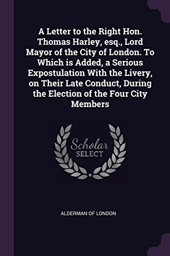 A Letter to the Right Hon. Thomas Harley, Esq., Lord Mayor of the City of London. to Which Is Added, a Serious Expostulation with the Livery, on Their ... During the Election of the Four City Members