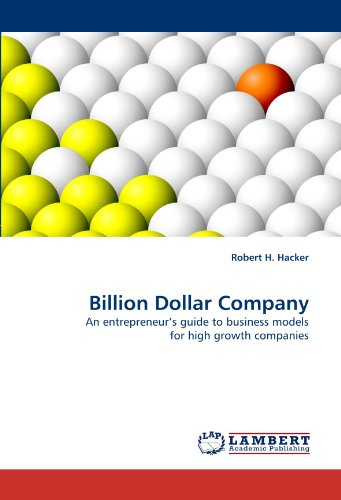 Billion Dollar Company: An Entrepreneur's Guide to Business Models for High Growth Companies