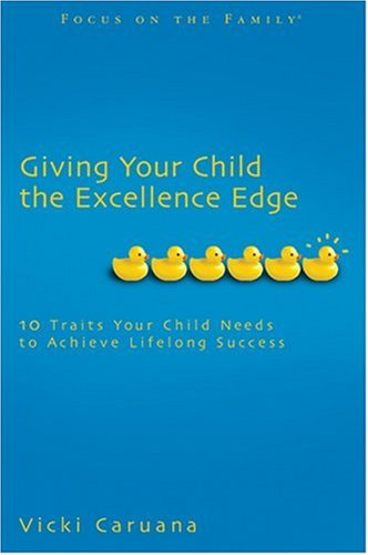 Giving Your Child the Excellence Edge: 10 Traits Your Child Needs to Achieve Lifelong Success (Focus on the Family Book)