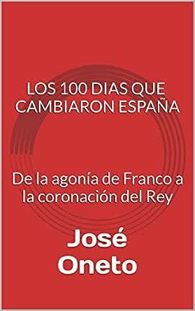 LOS 100 DIAS QUE CAMBIARON ESPAÑA: De la agonía de Franco a la coronación del Rey eBook: Oneto, José: Amazon.es: Tienda Kindle