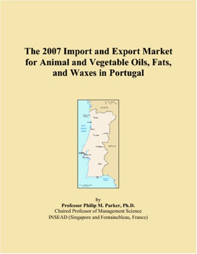 Read Online The 2007 Import and Export Market for Animal and Vegetable Oils, Fats, and Waxes in Portugal PDF