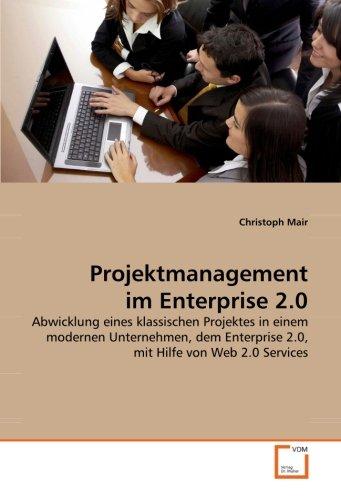 Projektmanagement im Enterprise 2.0: Abwicklung eines klassischen Projektes in einem modernen Unternehmen, dem Enterprise 2.0, mit Hilfe von Web 2.0 Services