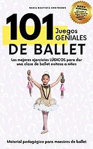101 Juegos GENIALES de Ballet: Los mejores ejercicios lúdicos para dar una clase de ballet exitosa a niños (Ma