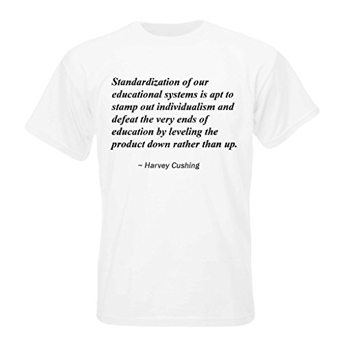 Standardization Of Our Educational Systems Is Apt To Stamp Out Individualism And Defeat The Very Ends Of Education By Leveling The Product Down Rather Than Up  T Shirt