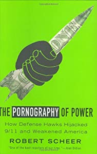 The Pornography of Power: How Defense Hawks Hijacked 9/11 and Weakened America by Twelve