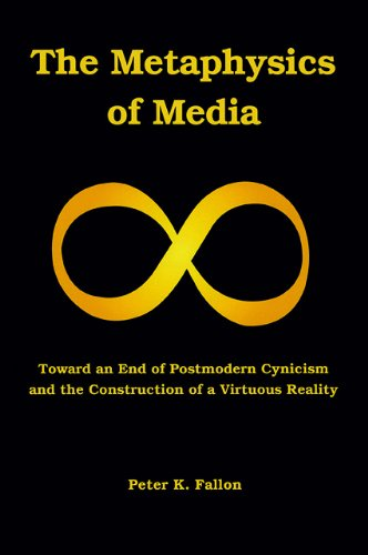 Image of The Metaphysics of Media: Toward an End of Postmodern Cynicism and the Construction of a Virtuous Reality