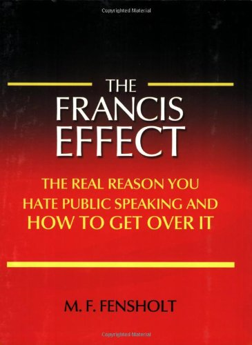 The Francis Effect: The Real Reason You Hate Public Speaking and How To Get Over It