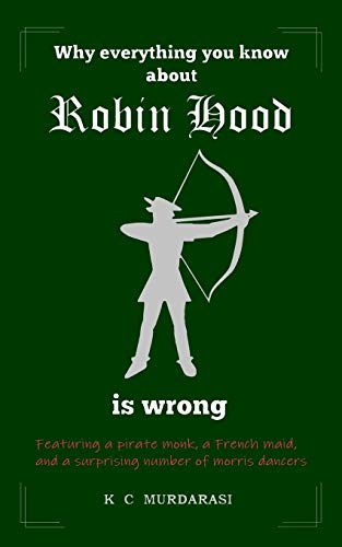 Why Everything You Know about Robin Hood Is Wrong: Featuring a pirate monk, a French maid, and a surprising number of morris dancers