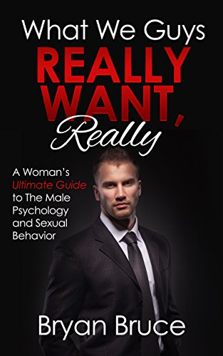 What We Guys Really Want, Really: A Woman's Ultimate Guide to The Male Psychology and Sexual Behavior (How to read our minds, why we cheat, why we don't ... why we lose interest, avoid rejection)