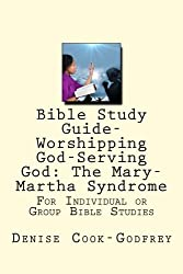 Worshipping God-Serving God: The Mary-Martha Syndrome (BIBLE STUDY GUIDE)