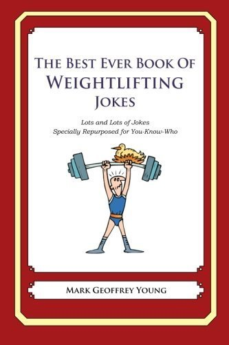 The Best Ever Book of Weightlifter Jokes: Lots and Lots of Jokes Specially Repurposed for You-Know-Who by Mark Geoffrey Young (2012-07-19)