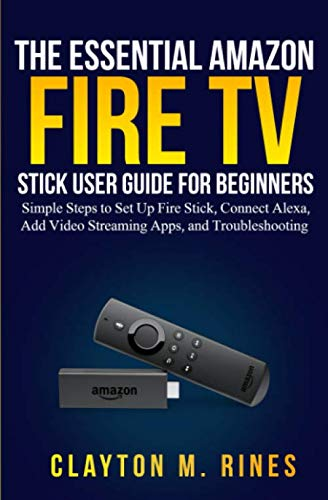 The Essential Amazon Fire TV Stick User Guide for Beginners: Simple Steps to Set Up Fire Stick, Connect Alexa, Add Video Streaming Apps, and Troubleshooting