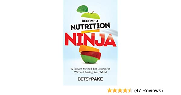 Become A Nutrition Ninja: A Proven Method For Losing Fat Without Losing Your Mind