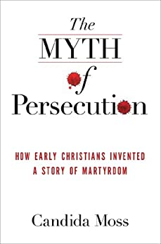 The Myth of Persecution: How Early Christians Invented a Story of Martyrdom by [Moss, Candida]