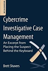 Cybercrime Investigative Case Management: An Excerpt from Placing the Suspect Behind the Keyboard by Brett Shavers (2012-12-31)