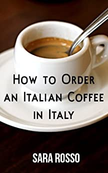 How to Order an Italian Coffee in Italy by [Rosso, Sara]
