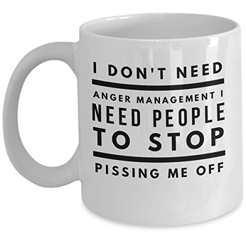 I Dont Need Anger Management I Need People To Stop Pissing Me Off - Funny Coffee Mug Mood Swing Morning After Bipolar As Seen on T Shirt Sarcasm Tea Cup Angry Man Hate Hater Lover Gift Mugs