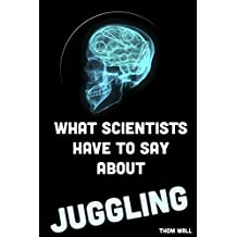What Scientists Have to Say About Juggling:: An overview of the effects of juggling on the mind and body.
