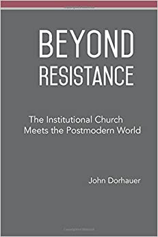 Book Beyond Resistance: The Institutional Church Meets the Postmodern World by John Dorhauer (2015-07-13)