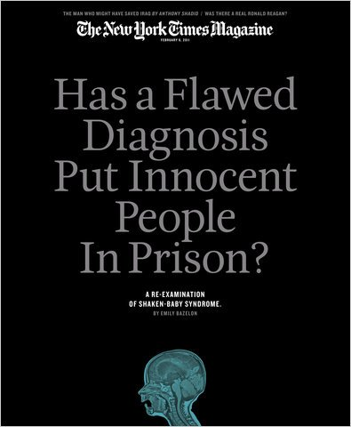 The New York Times Magazine, February 6, 2011 - Has a Flawed Diagnosis Put Innocent People in Prison? by Emily Bazelon (A Re-examination of Shaken Baby Syndrome)