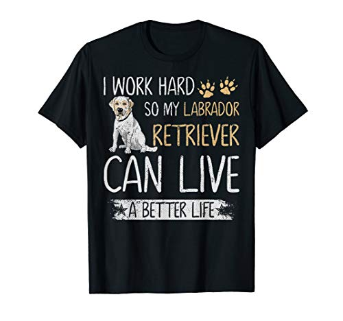 I Work Hard So My Labrador Retriever Can Have A Better Life T-Shirt