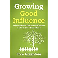 Growing Good Influence: 10 Personal Barriers Ordinary People Overcome to Cultivate Extraordinary Influence