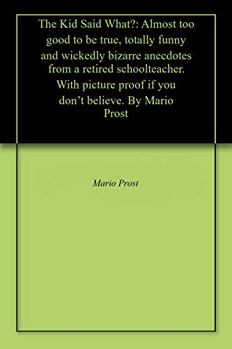 The Kid Said What?: Almost too good to be true, totally funny and wickedly bizarre anecdotes from a retired schoolteacher. With picture proof if you don't believe.  By Mario Prost