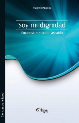 Soy Mi Dignidad. Eutanasia y Suicidio Asistido (Spanish Edition) [Marcelo Palacios] (Tapa Blanda)