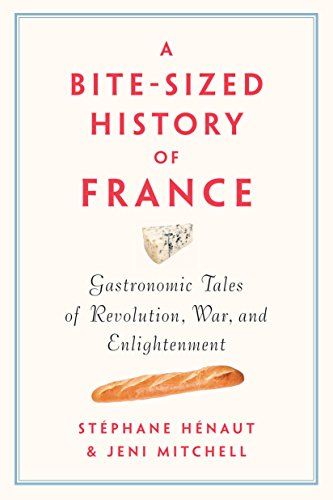 A Bite-Sized History of France: Gastronomic Tales of Revolution, War, and Enlightenment by Stéphane Henaut, Jeni Mitchell