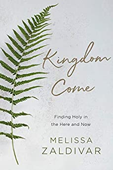Kingdom Come: Finding Holy in the Here and Now by [Zaldivar, Melissa]