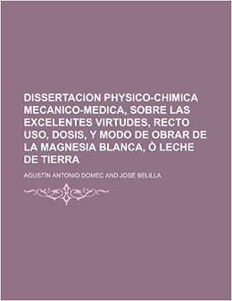 Dissertacion Physico-Chimica Mecanico-Medica, Sobre Las Excelentes Virtudes, Recto USO, Dosis, y Modo de Obrar de La Magnesia Blanca, O Leche de Tierr: ...