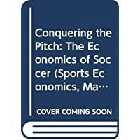 Conquering the Pitch: The Economics of Soccer (Sports Economics, Management and Policy)