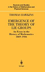 Emergence of the Theory of Lie Groups: An Essay in the History of Mathematics 1869-1926 (Sources and Studies in the History of Mathematics and Physical Sciences)