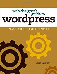 Web Designer's Guide to WordPress: Plan, Theme, Build, Launch (Voices That Matter) by Jesse Friedman (2012-08-18)