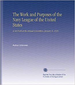 The Work and Purposes of the Navy League of the United States: As Set Forth at the Annual Convention, January 8, 1918.
