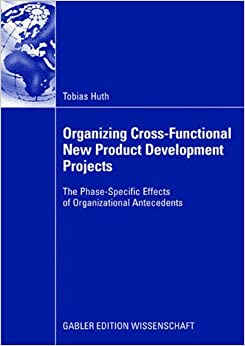 Book Organizing Cross-Functional New Product Development Projects: The Phase-Specific Effects of Organizational Antecedents
