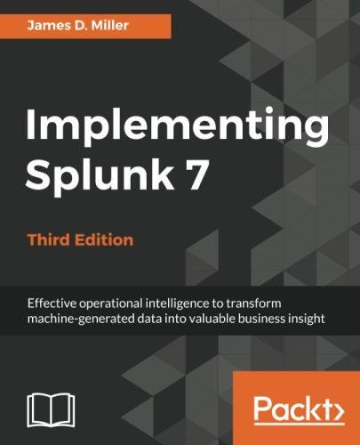 Implementing Splunk 7   Third Edition  Effective Operational Intelligence To Transform Machine Generated Data Into Valuable Business Insight