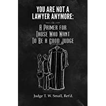 You Are Not A Lawyer Anymore: A Primer For Those Who Want To Be A Good Judge