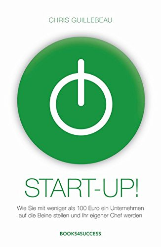 Start-up!: Wie Sie mit weniger als 100 Euro ein Unternehmen auf die Beine stellen und Ihr eigener Chef werden