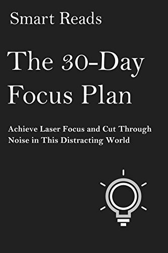 The 30 Day Focus Plan: Achieve Laser Focus and Cut Through Noise in this Distracting World
