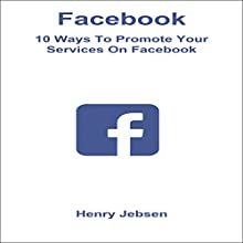 Facebook: 10 Ways to Promote Your Services on Facebook Audiobook by Henry Jebsen Narrated by Tanya Brown