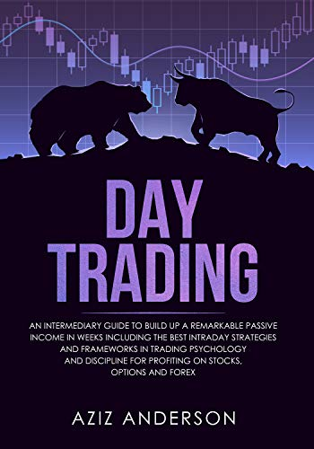 DAY TRADING: An intermediary Guide to Build Up a Remarkable Passive Income in Weeks. Best Intraday Strategies & frameworks in trading psychology & discipline ... for Profiting on Stocks, Options and Forex