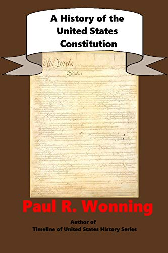 A History of the United States Constitution: A Guide to the United States Founding Documents (United States Documents Series Book 1)