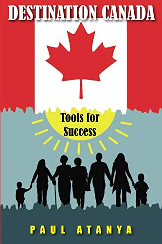 DESTINATION CANADA: Tools for Success: Proven strategies for a quick and easy Immigration to Canada