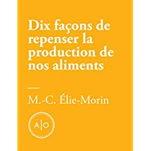 Dix façons de repenser la production de nos aliments (French Edition)