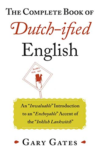 The Complete Book of Dutch-ified English: An ?Inwaluable? Introduction to an ?Enchoyable? Accent of the ?Inklish -